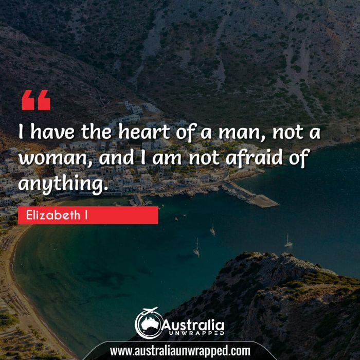 I have the heart of a man, not a woman, and I am not afraid of anything.