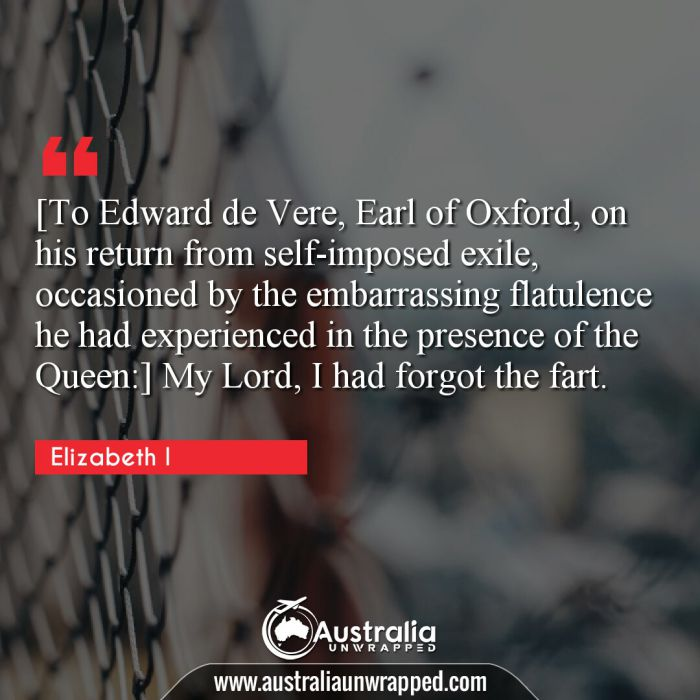 [To Edward de Vere, Earl of Oxford, on his return from self-imposed exile, occasioned by the embarrassing flatulence he had experienced in the presence of the Queen:] My Lord, I had forgot the fart.