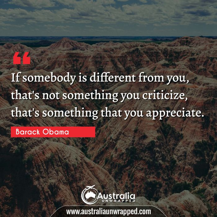 If somebody is different from you, that's not something you criticize, that's something that you appreciate.