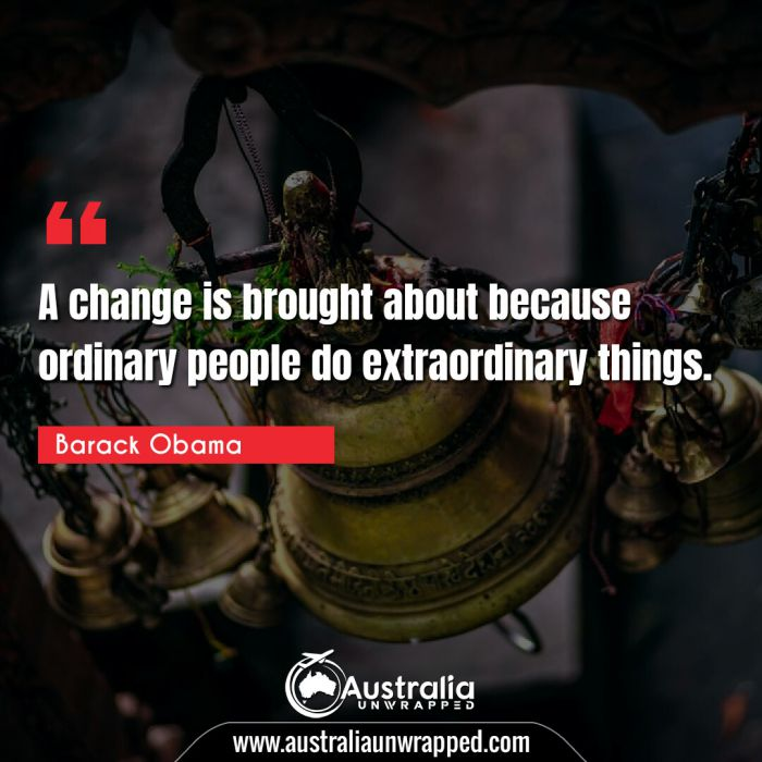 A change is brought about because ordinary people do extraordinary things.