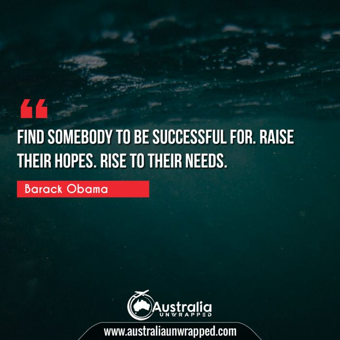 Find somebody to be successful for. Raise their hopes. Rise to their needs.