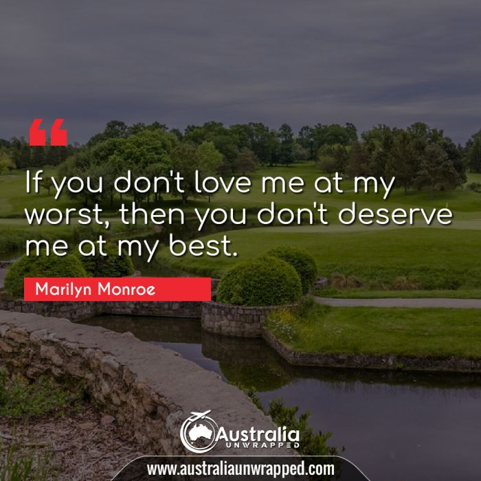 If you don't love me at my worst, then you don't deserve me at my best.