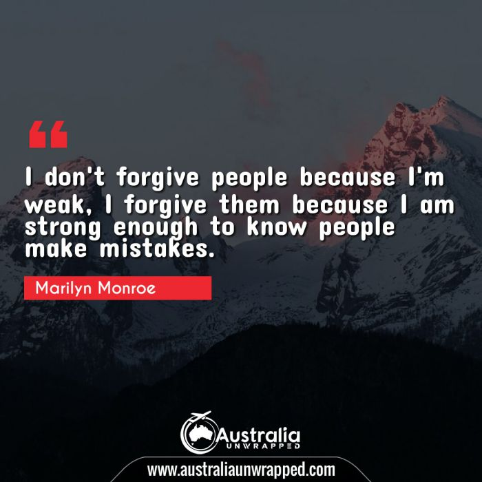I don't forgive people because I'm weak, I forgive them because I am strong enough to know people make mistakes.