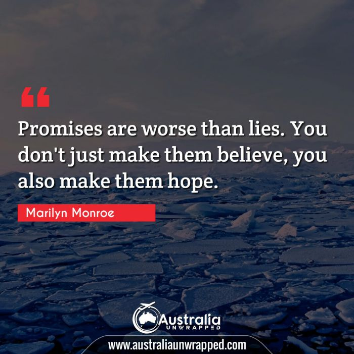 Promises are worse than lies. You don't just make them believe, you also make them hope.