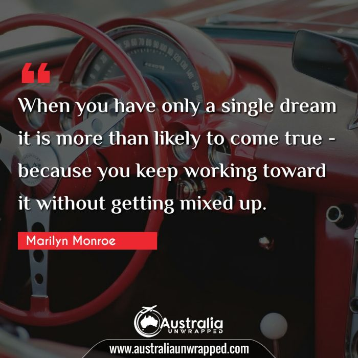 When you have only a single dream it is more than likely to come true - because you keep working toward it without getting mixed up.