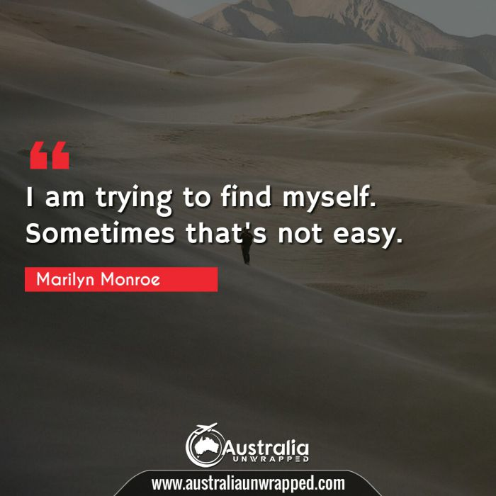 I am trying to find myself. Sometimes that's not easy.