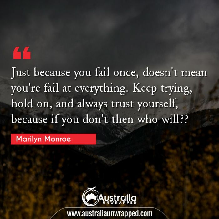 Just because you fail once, doesn't mean you're fail at everything. Keep trying, hold on, and always trust yourself, because if you don't then who will??