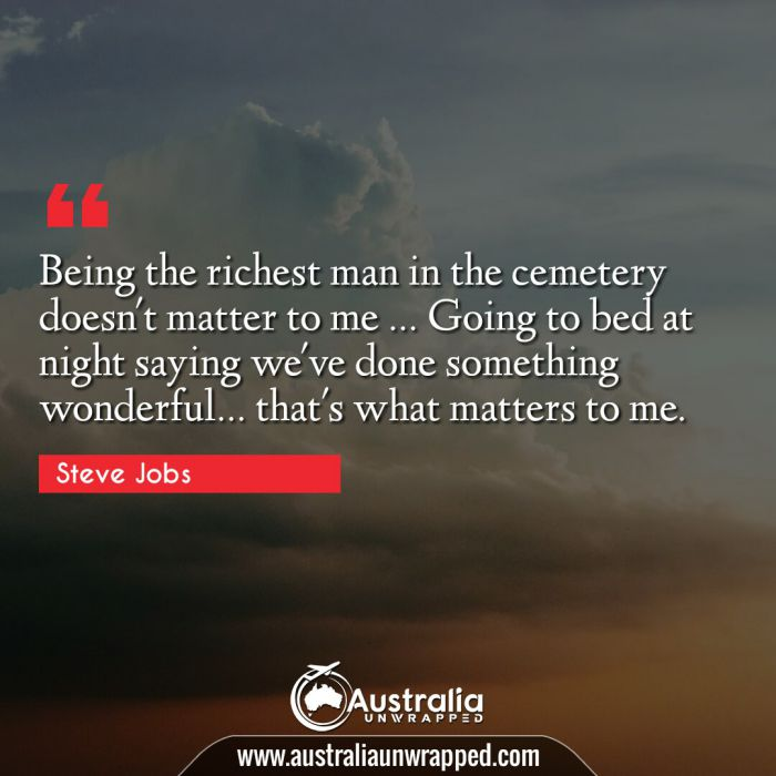 Being the richest man in the cemetery doesn't matter to me … Going to bed at night saying we've done something wonderful… that's what matters to me.