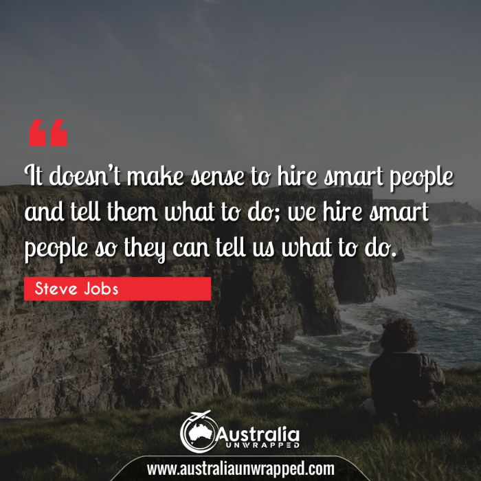 It doesn't make sense to hire smart people and tell them what to do; we hire smart people so they can tell us what to do.