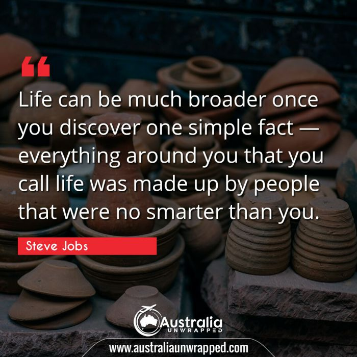 Life can be much broader once you discover one simple fact — everything around you that you call life was made up by people that were no smarter than you.
