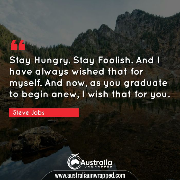 Stay Hungry. Stay Foolish. And I have always wished that for myself. And now, as you graduate to begin anew, I wish that for you.