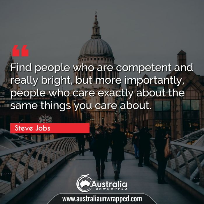 Find people who are competent and really bright, but more importantly, people who care exactly about the same things you care about.