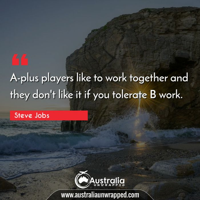 A-plus players like to work together and they don't like it if you tolerate B work.