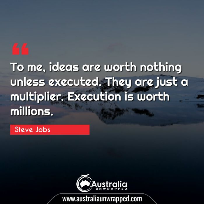 To me, ideas are worth nothing unless executed. They are just a multiplier. Execution is worth millions.
