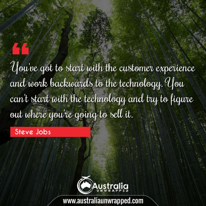 You've got to start with the customer experience and work backwards to the technology. You can't start with the technology and try to figure out where you're going to sell it.