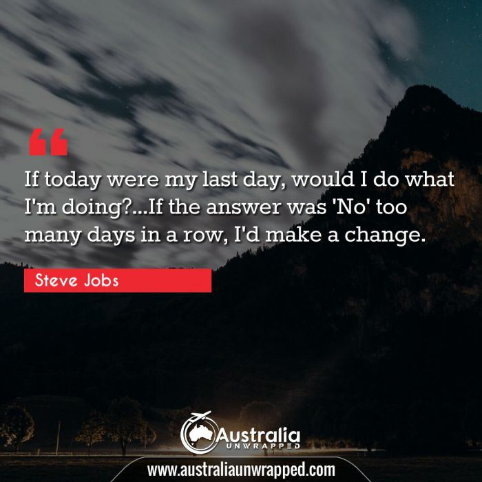 If today were my last day, would I do what I'm doing?…If the answer was 'No' too many days in a row, I'd make a change.
