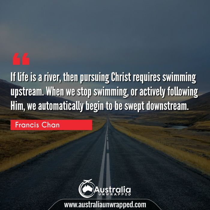 If life is a river, then pursuing Christ requires swimming upstream. When we stop swimming, or actively following Him, we automatically begin to be swept downstream.