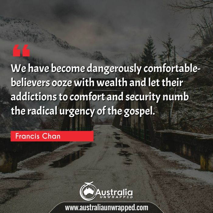We have become dangerously comfortable- believers ooze with wealth and let their addictions to comfort and security numb the radical urgency of the gospel.