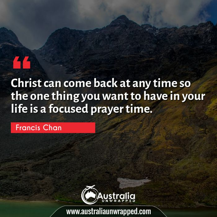 Christ can come back at any time so the one thing you want to have in your life is a focused prayer time.