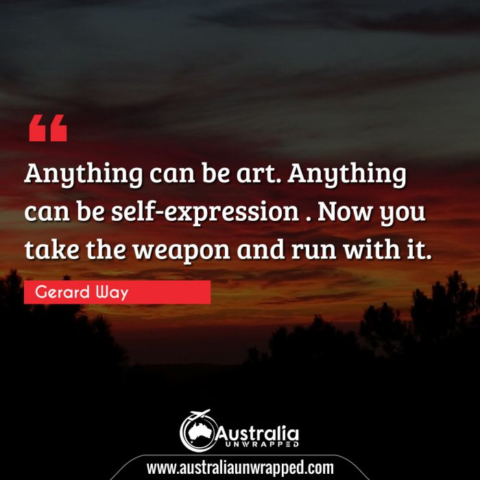 Anything can be art. Anything can be self-expression . Now you take the weapon and run with it.