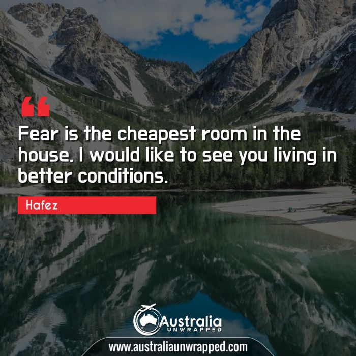 Fear is the cheapest room in the house. I would like to see you living in better conditions.