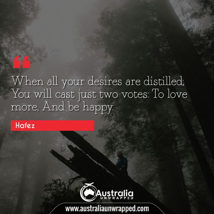 When all your desires are distilled; You will cast just two votes: To love more, And be happy.