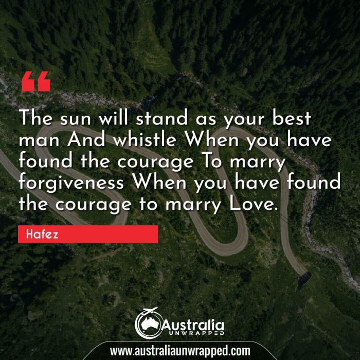 The sun will stand as your best man And whistle When you have found the courage To marry forgiveness When you have found the courage to marry Love.