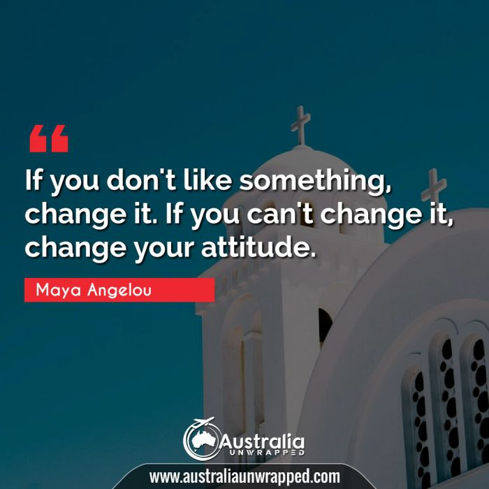 If you don't like something, change it. If you can't change it, change your attitude.