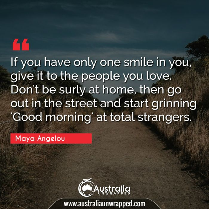 If you have only one smile in you, give it to the people you love. Don't be surly at home, then go out in the street and start grinning 'Good morning' at total strangers.