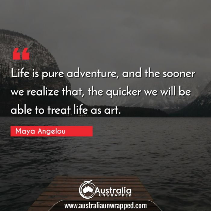Life is pure adventure, and the sooner we realize that, the quicker we will be able to treat life as art.