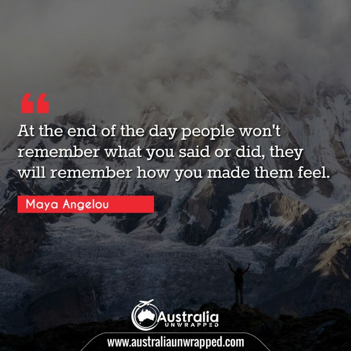 At the end of the day people won't remember what you said or did, they will remember how you made them feel.