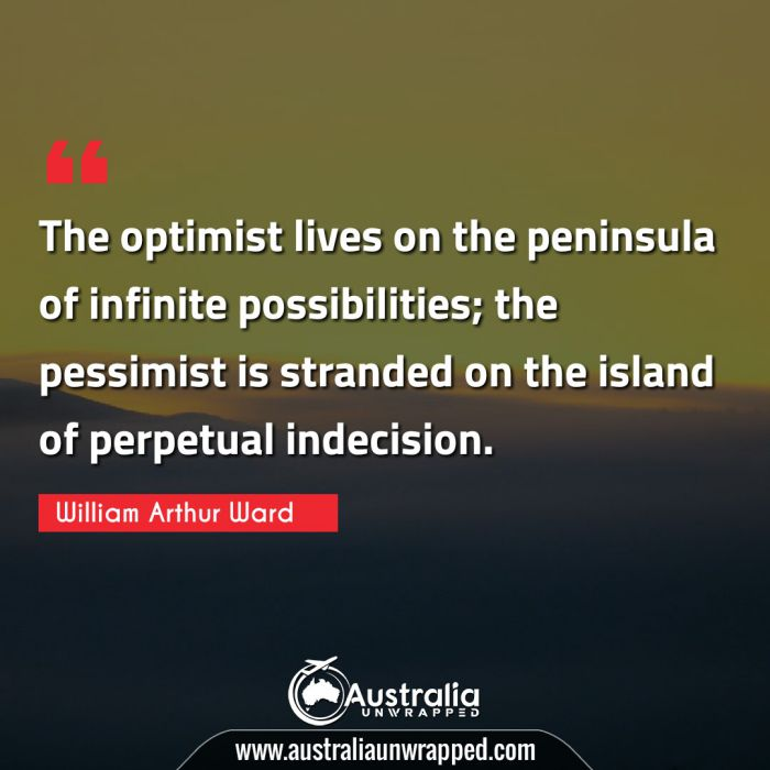 The optimist lives on the peninsula of infinite possibilities; the pessimist is stranded on the island of perpetual indecision.