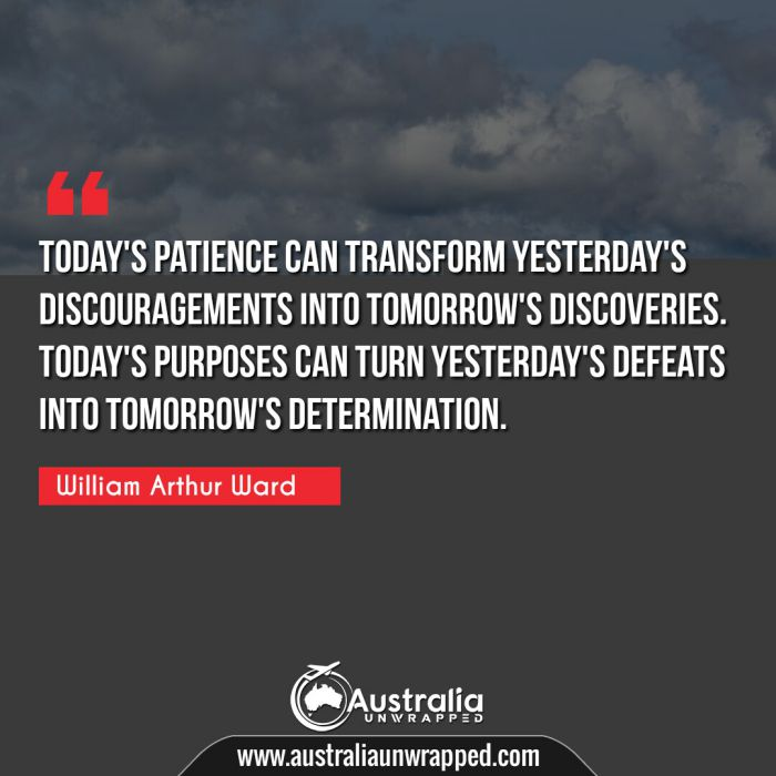 Today's patience can transform yesterday's discouragements into tomorrow's discoveries. Today's purposes can turn yesterday's defeats into tomorrow's determination.