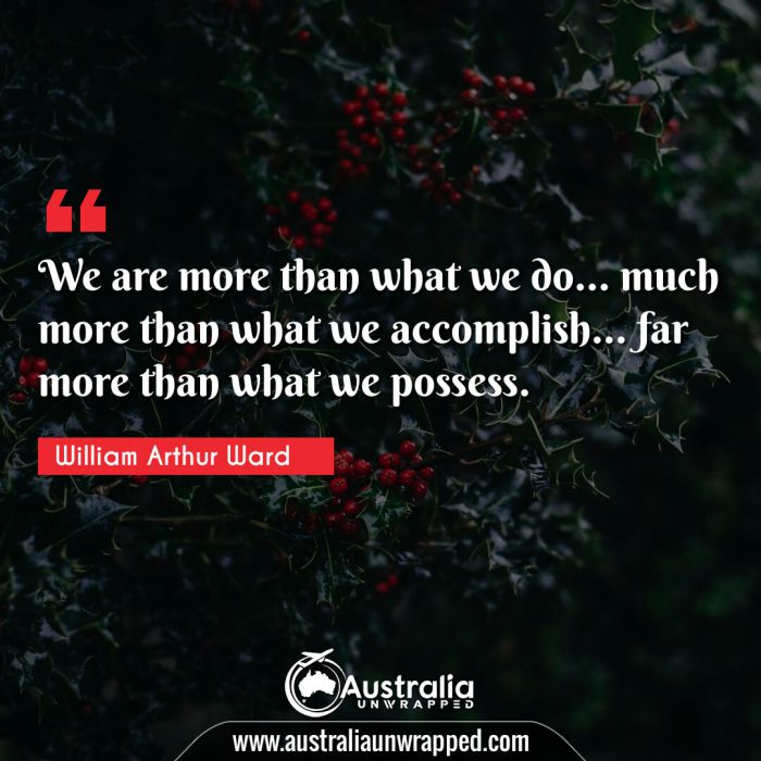 We are more than what we do… much more than what we accomplish… far more than what we possess.