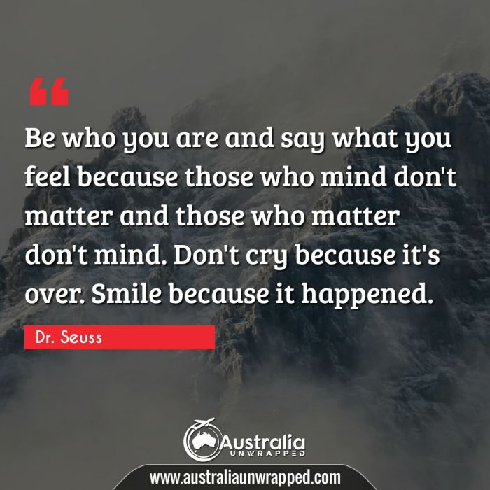 Be who you are and say what you feel because those who mind don't matter and those who matter don't mind. Don't cry because it's over. Smile because it happened.