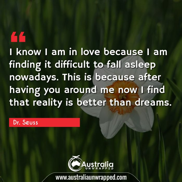 I know I am in love because I am finding it difficult to fall asleep nowadays. This is because after having you around me now I find that reality is better than dreams.