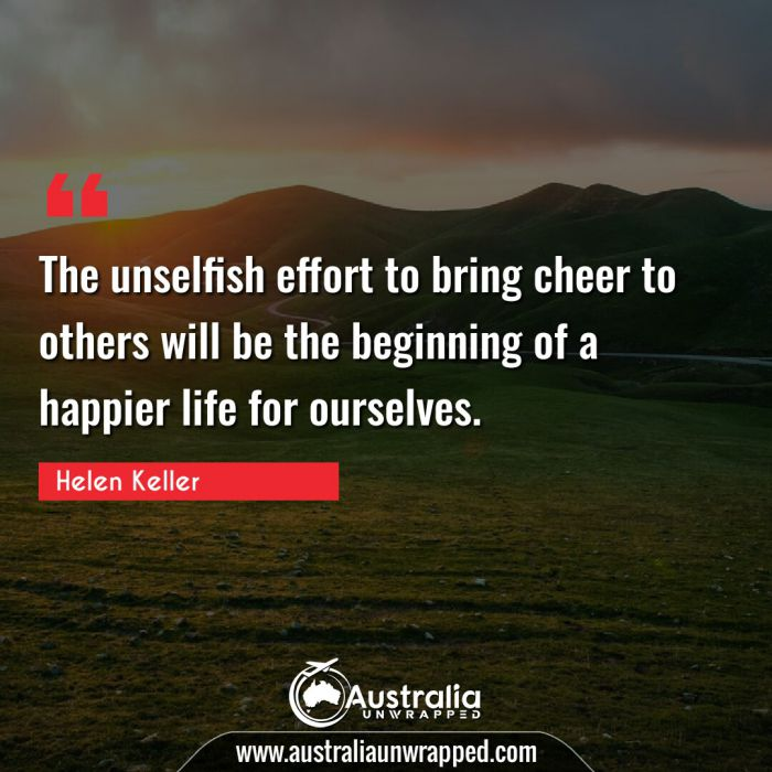 The unselfish effort to bring cheer to others will be the beginning of a happier life for ourselves.