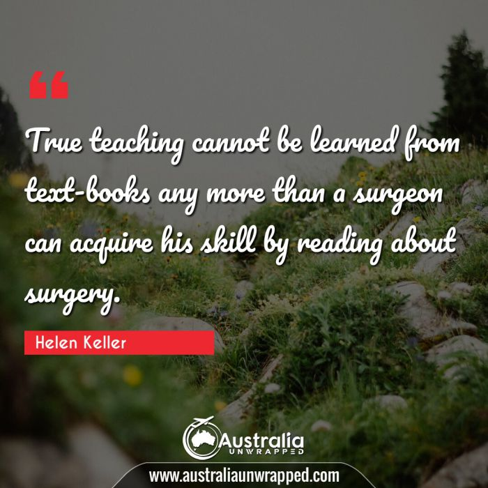 True teaching cannot be learned from text-books any more than a surgeon can acquire his skill by reading about surgery.