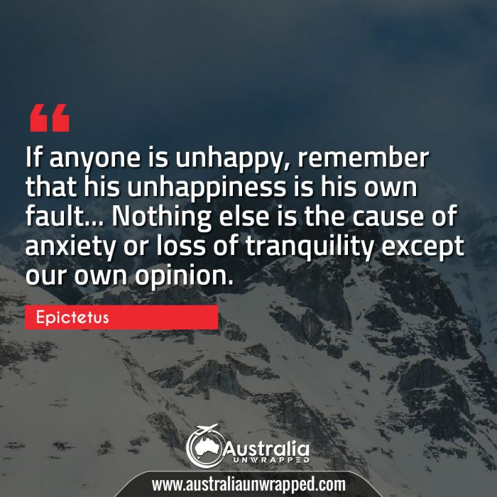 If anyone is unhappy, remember that his unhappiness is his own fault… Nothing else is the cause of anxiety or loss of tranquility except our own opinion.