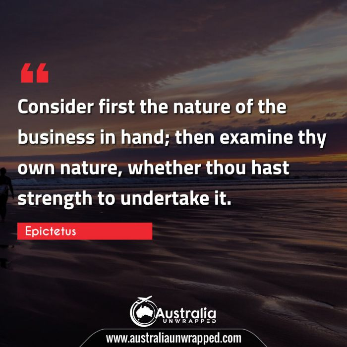 Consider first the nature of the business in hand; then examine thy own nature, whether thou hast strength to undertake it.