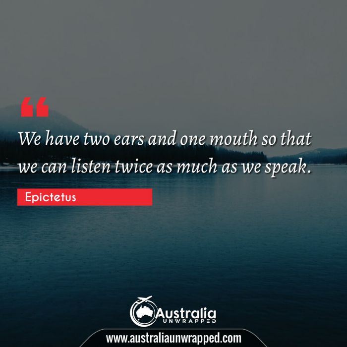 We have two ears and one mouth so that we can listen twice as much as we speak.