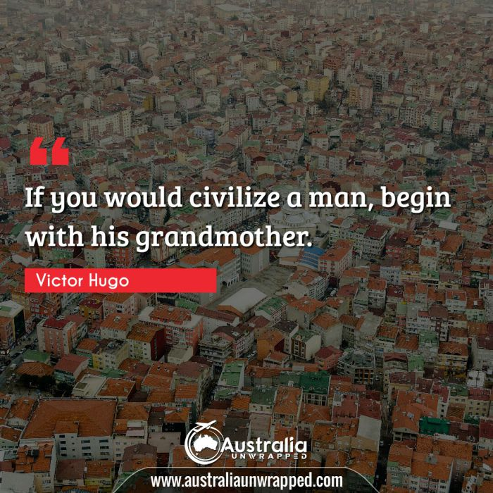 If you would civilize a man, begin with his grandmother.