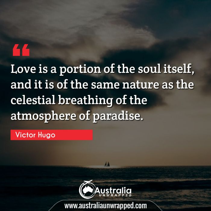 Love is a portion of the soul itself, and it is of the same nature as the celestial breathing of the atmosphere of paradise.