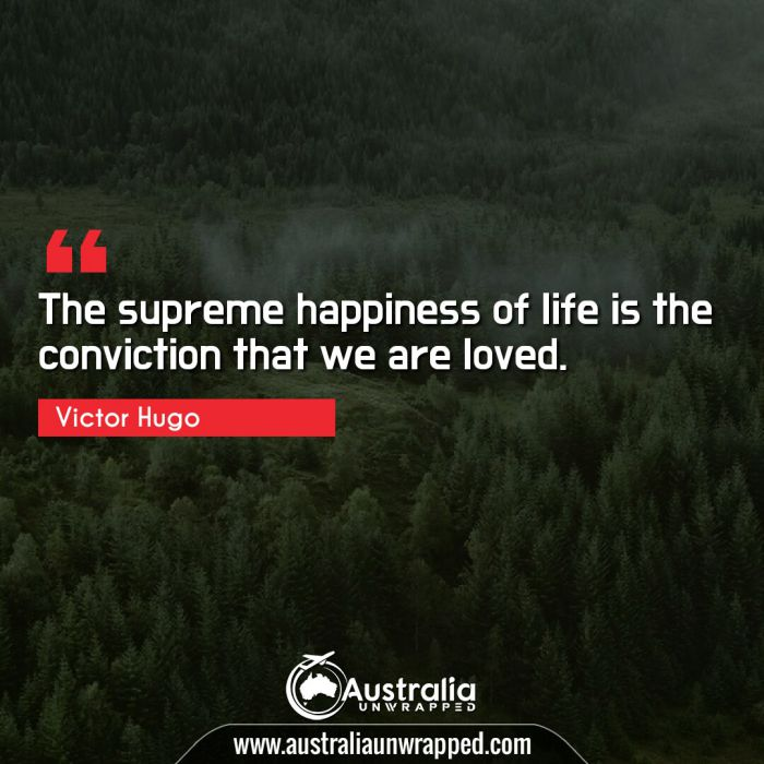 The supreme happiness of life is the conviction that we are loved.