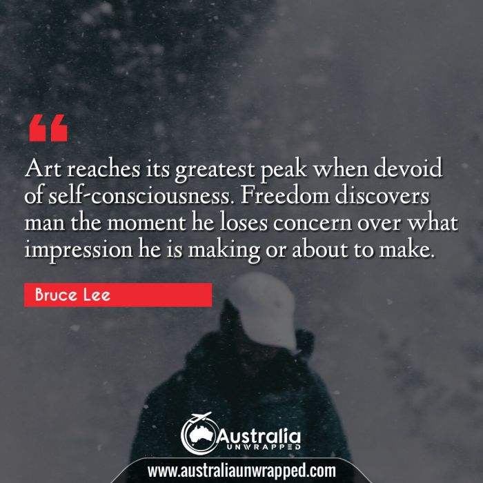 Art reaches its greatest peak when devoid of self-consciousness. Freedom discovers man the moment he loses concern over what impression he is making or about to make.