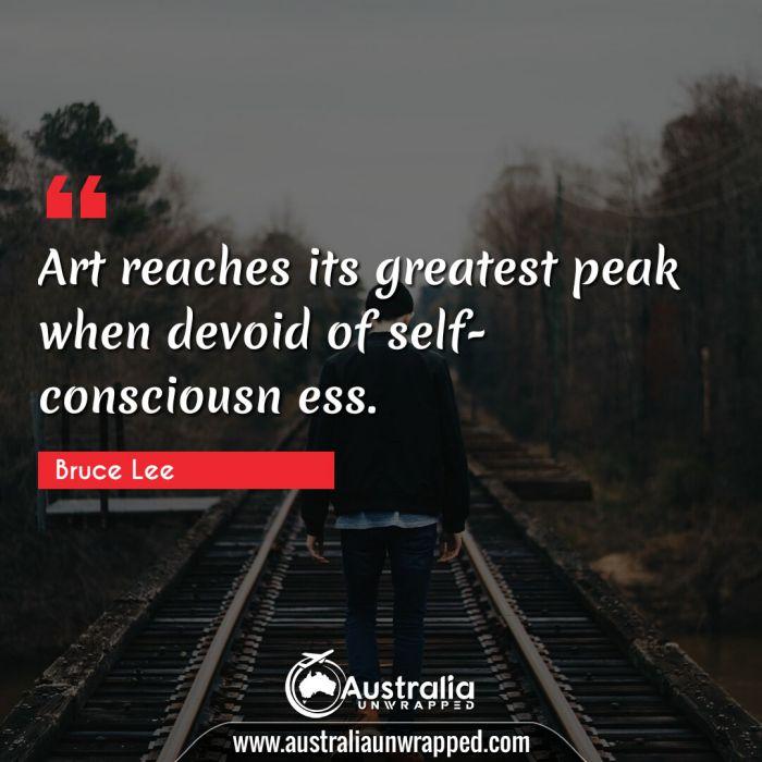 Art reaches its greatest peak when devoid of self-consciousn ess.