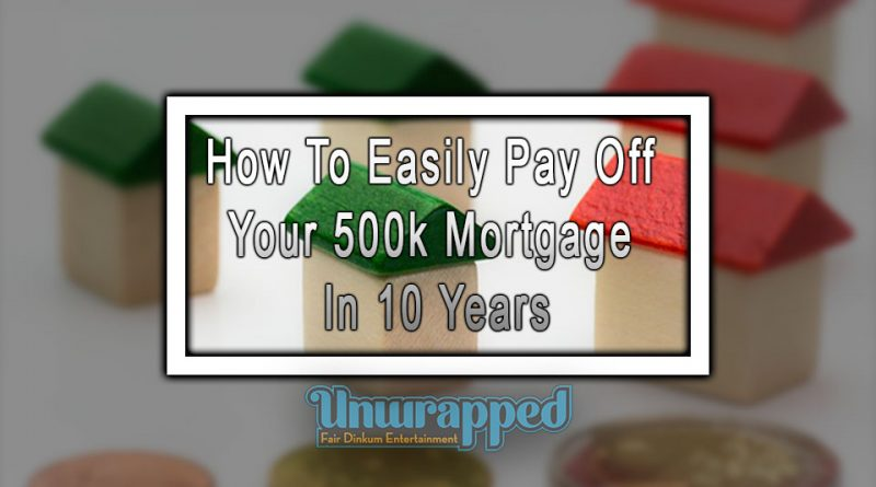 How To Easily Pay Off Your 500k Mortgage In 10 Years