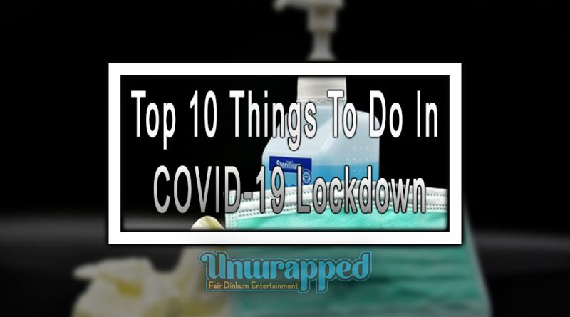 Top 10 Things To Do in COVID-19 Lockdown
