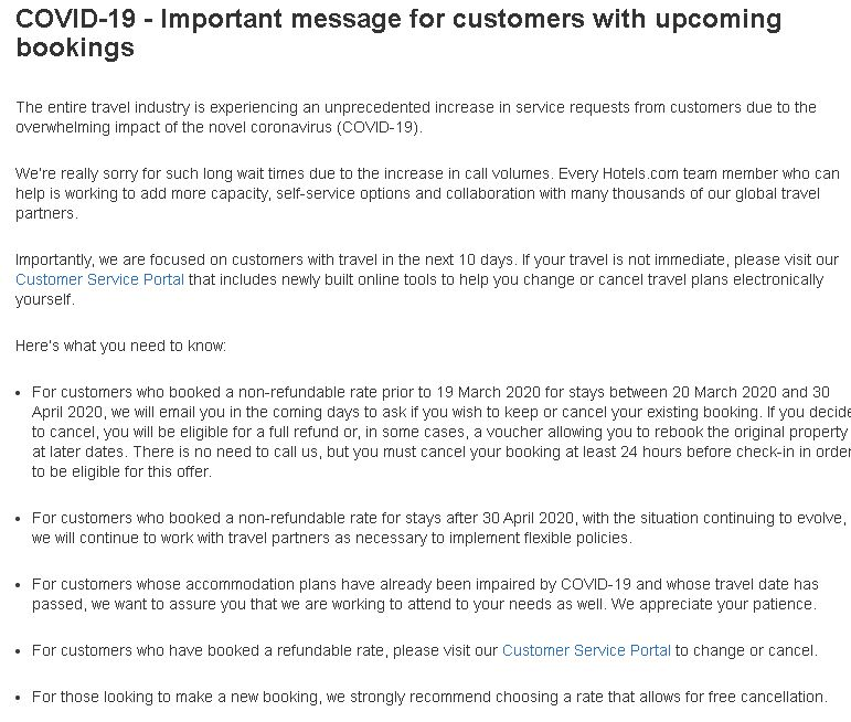 COVID-19 - Important message for customers with upcoming bookings The entire travel industry is experiencing an unprecedented increase in service requests from customers due to the overwhelming impact of the novel coronavirus (COVID-19). We're really sorry for such long wait times due to the increase in call volumes. Every Hotels.com team member who can help is working to add more capacity, self-service options and collaboration with many thousands of our global travel partners. Importantly, we are focused on customers with travel in the next 10 days. If your travel is not immediate, please visit our Customer Service Portal that includes newly built online tools to help you change or cancel travel plans electronically yourself. Here's what you need to know: For customers who booked a non-refundable rate prior to 19 March 2020 for stays between 20 March 2020 and 30 April 2020, we will email you in the coming days to ask if you wish to keep or cancel your existing booking. If you decide to cancel, you will be eligible for a full refund or, in some cases, a voucher allowing you to rebook the original property at later dates. There is no need to call us, but you must cancel your booking at least 24 hours before check-in in order to be eligible for this offer. For customers who booked a non-refundable rate for stays after 30 April 2020, with the situation continuing to evolve, we will continue to work with travel partners as necessary to implement flexible policies. For customers whose accommodation plans have already been impaired by COVID-19 and whose travel date has passed, we want to assure you that we are working to attend to your needs as well. We appreciate your patience. For customers who have booked a refundable rate, please visit our Customer Service Portal to change or cancel. For those looking to make a new booking, we strongly recommend choosing a rate that allows for free cancellation. While we are adjusting our operations and policies as quickly as possible, we do ask for patience and reiterate that if your travel is not within the next 10 days, please hold off contacting us so we can prioritise urgent customer queries and resolve cases faster. We thank you for your continued understanding. There's nothing more important to us than you, our customers, remaining safe through this stressful time. All of us at Hotels.com value you and are grateful for your business. How can I contact Hotels.com? You can find all contact options here. Please bear in mind that we are experiencing unprecedented call volumes. To help us serve those with the most urgent needs, we request you only call if your booking/check-in date is in the next 10 days. What is the Hotels.com cancellation and refund policy? This will depend on the property you've booked, when you booked it and your stay dates: Your reservation is fully refundable because you booked a Free Cancellation rate. This means you will be able to get a refund to your original form of payment. See how to cancel below. Your reservation is non-refundable or a cancellation fee applies to your booking. This means one of three things: You will be eligible for a full refund. Due to COVID-19, anyone who booked a non-refundable rate before 19th March for stays between 20th March and 30th April will be entitled to a full refund, except where the property has opted to refund with a voucher. You must cancel your booking at least 24 hours before check-in to be eligible. See how to cancel below. You will be eligible for a voucher equal to the full value of your original booking. Some properties have opted to refund with vouchers instead. Anyone who booked a non-refundable rate at one of these properties before 19th March for stays between 23rd March and 30th April will instead be entitled to a voucher equal to the full value of their original booking, which can be used to book a future stay at the property they booked. See how to cancel below. For non-refundable stays after 30th April, we will continue to work with properties as necessary to implement flexible policies. Rest assured that we are doing our best to make this experience as easy and stress-free as possible for our customers, and will keep everyone updated with the latest information. How can I cancel my booking? Please visit our Customer Service Portal to find all the information on how you can cancel your booking. When will I receive my refund? Please note that due to the unprecedented volume of travel disruptions, refunds may take up to 30 days to process. When will I receive my voucher? Please note that due to the unprecedented volume of travel disruptions, vouchers may take up to 30 days to be issued. How can I still make use of my Rewards status under the current circumstances? We know our Silver and Gold members' travel plans may have been affected and this may impact their membership status upon renewal. Therefore, if your renewal date is between 1st February and 31st May 2020, we will extend your membership status for a further year. It's one less thing for you to worry about. Check your Rewards status here. How can I book future travel without hassle down the line? We have stopped selling non-refundable rates for customers shopping with us over the next two months. We want to offer you a product that is fully flexible so it's easy for you to change your plans as conditions change. We will be rolling this window forward every day and re-evaluating conditions weekly. This means that, for the time being, you should only be able to find refundable rooms to book with Hotels.com (look out for the badge to be sure) and can, therefore, amend your booking as and when needed. Book your next trip now.