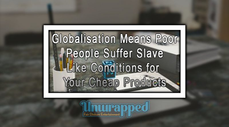 Globalisation Means Poor People Suffer Slave Like Conditions for Your Cheap Products